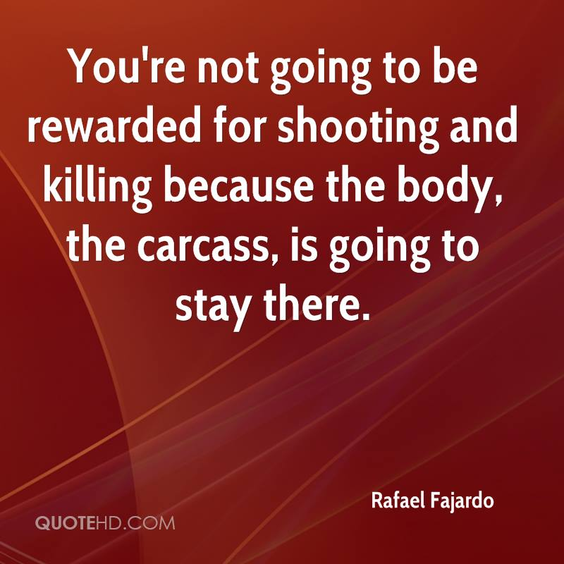 You're not going to be rewarded for shooting and killing because the body, the carcass, is going to stay there.
