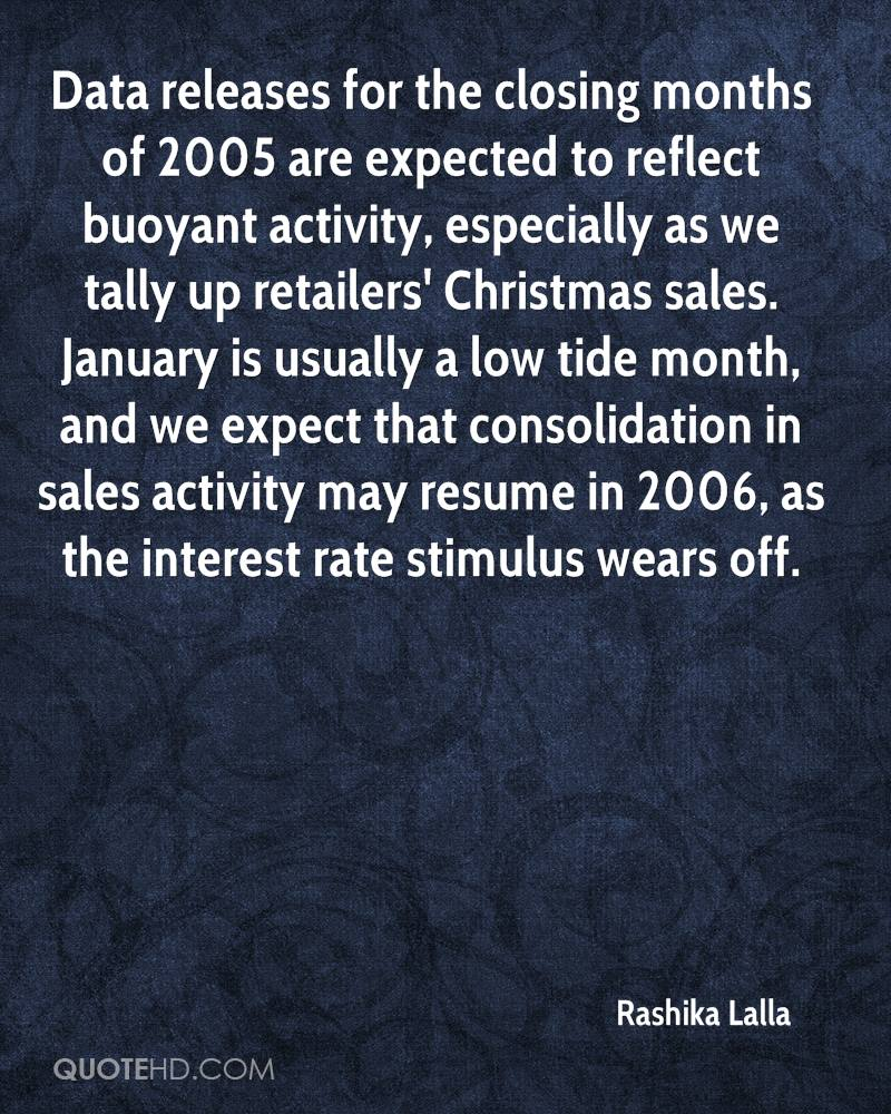 Data releases for the closing months of 2005 are expected to reflect buoyant activity, especially as we tally up retailers' Christmas sales. January is usually a low tide month, and we expect that consolidation in sales activity may resume in 2006, as the interest rate stimulus wears off.