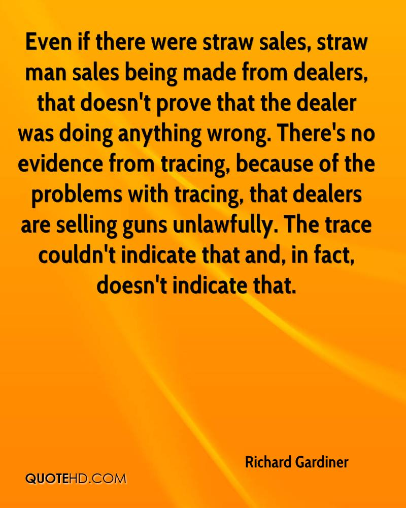 Even if there were straw sales, straw man sales being made from dealers, that doesn't prove that the dealer was doing anything wrong. There's no evidence from tracing, because of the problems with tracing, that dealers are selling guns unlawfully. The trace couldn't indicate that and, in fact, doesn't indicate that.
