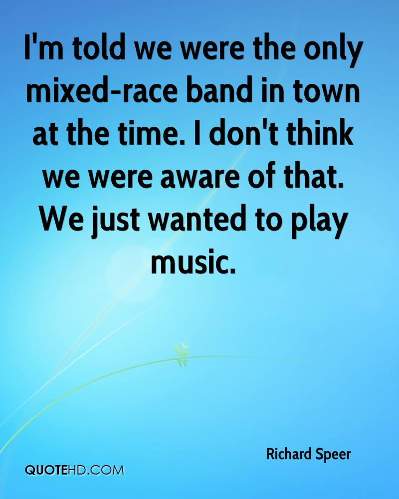 I'm told we were the only mixed-race band in town at the time. I don't think we were aware of that. We just wanted to play music.