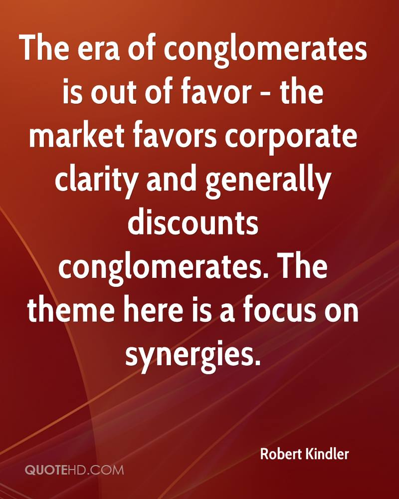 The era of conglomerates is out of favor - the market favors corporate clarity and generally discounts conglomerates. The theme here is a focus on synergies.