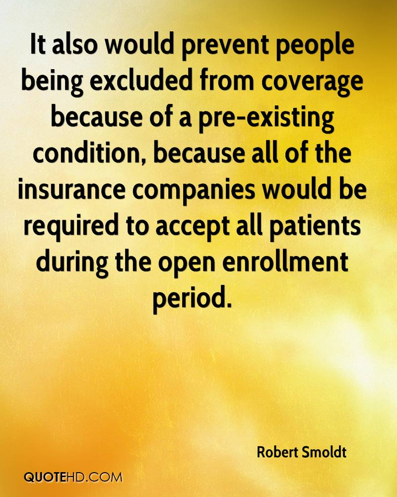It also would prevent people being excluded from coverage because of a pre-existing condition, because all of the insurance companies would be required to accept all patients during the open enrollment period.