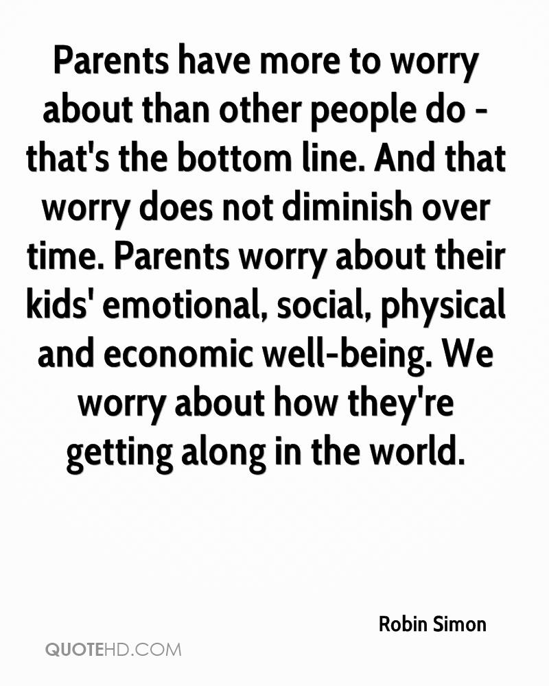 Parents have more to worry about than other people do - that's the bottom line. And that worry does not diminish over time. Parents worry about their kids' emotional, social, physical and economic well-being. We worry about how they're getting along in the world.