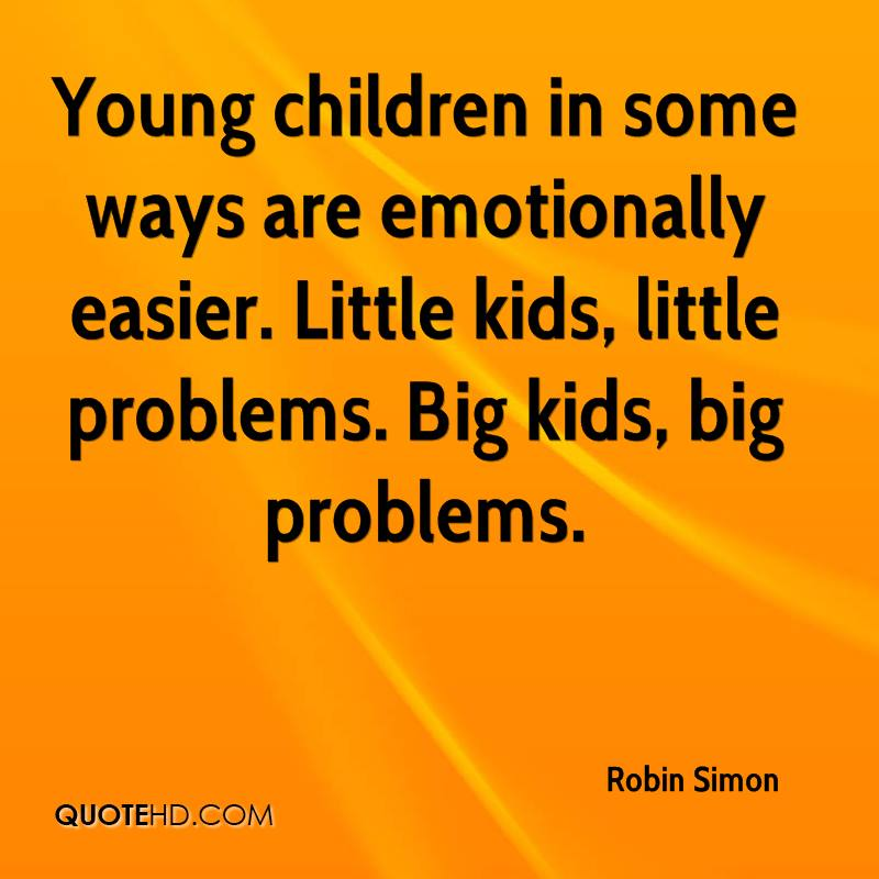Young children in some ways are emotionally easier. Little kids, little problems. Big kids, big problems.