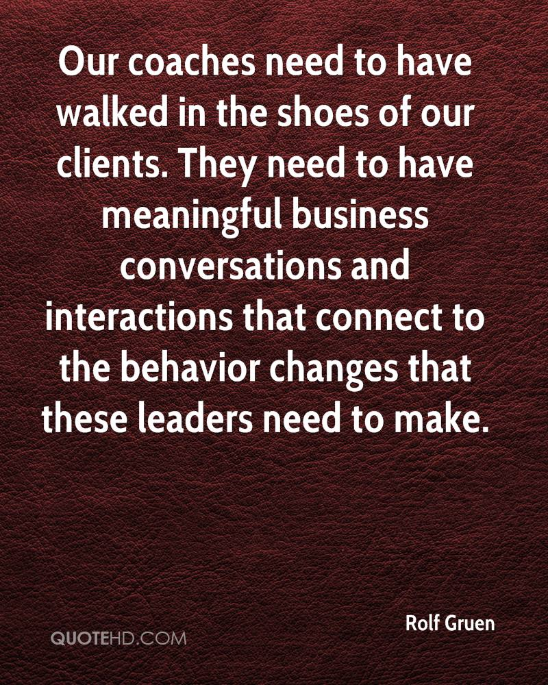 Our coaches need to have walked in the shoes of our clients. They need to have meaningful business conversations and interactions that connect to the behavior changes that these leaders need to make.