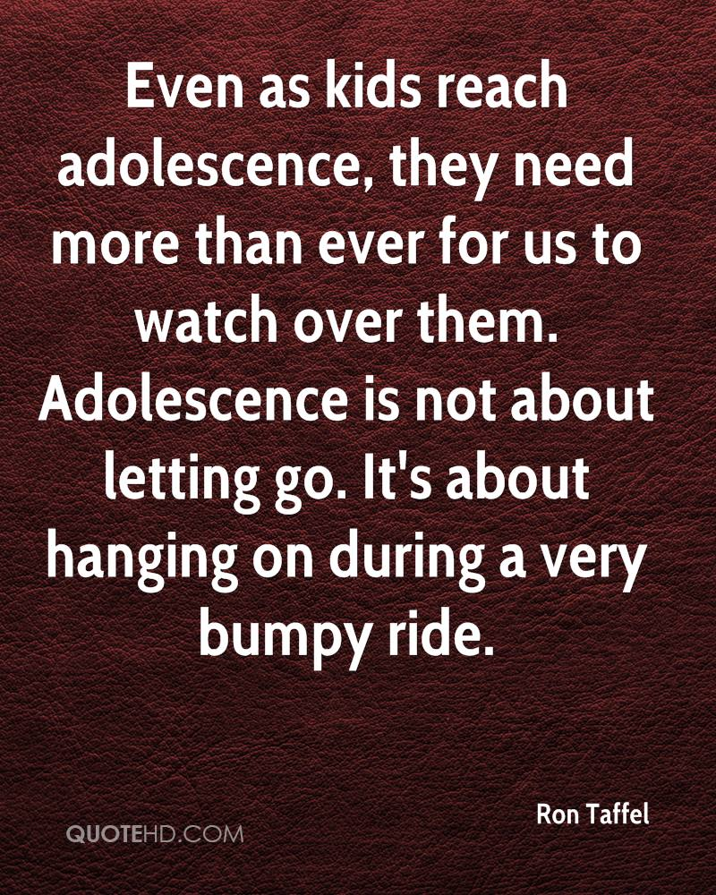 Even as kids reach adolescence, they need more than ever for us to watch over them. Adolescence is not about letting go. It's about hanging on during a very bumpy ride.