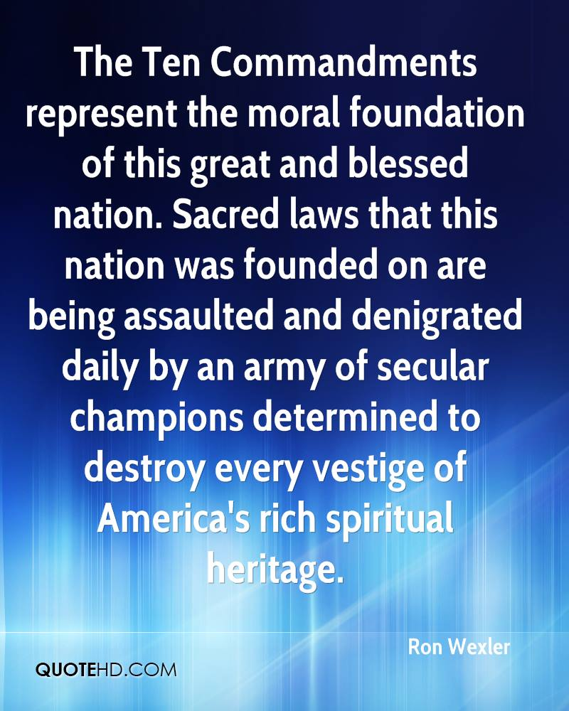 The Ten Commandments represent the moral foundation of this great and blessed nation. Sacred laws that this nation was founded on are being assaulted and denigrated daily by an army of secular champions determined to destroy every vestige of America's rich spiritual heritage.