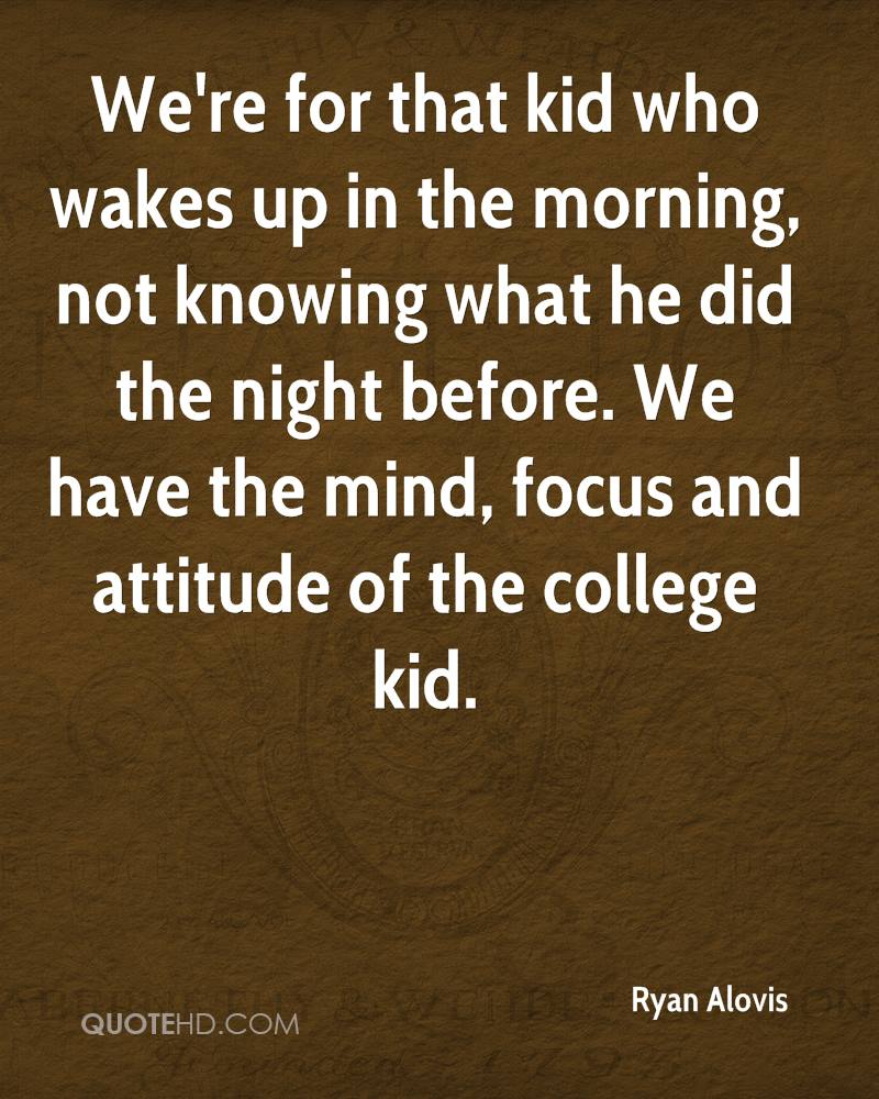 We're for that kid who wakes up in the morning, not knowing what he did the night before. We have the mind, focus and attitude of the college kid.