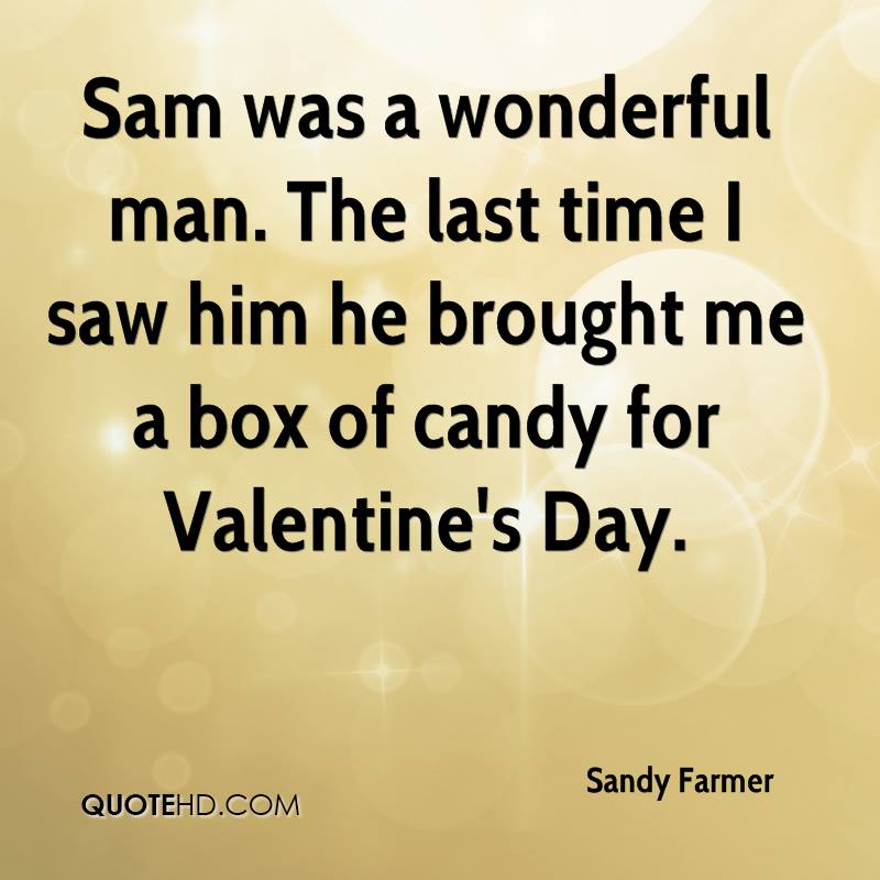 Sam was a wonderful man. The last time I saw him he brought me a box of candy for Valentine's Day.