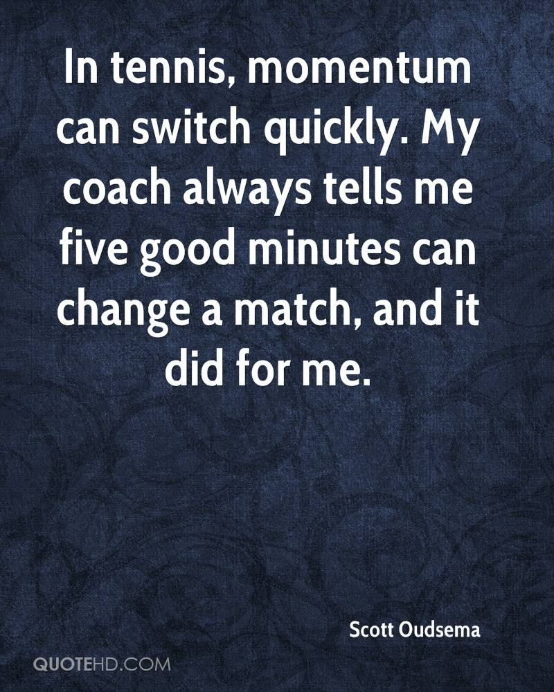 In tennis, momentum can switch quickly. My coach always tells me five good minutes can change a match, and it did for me.