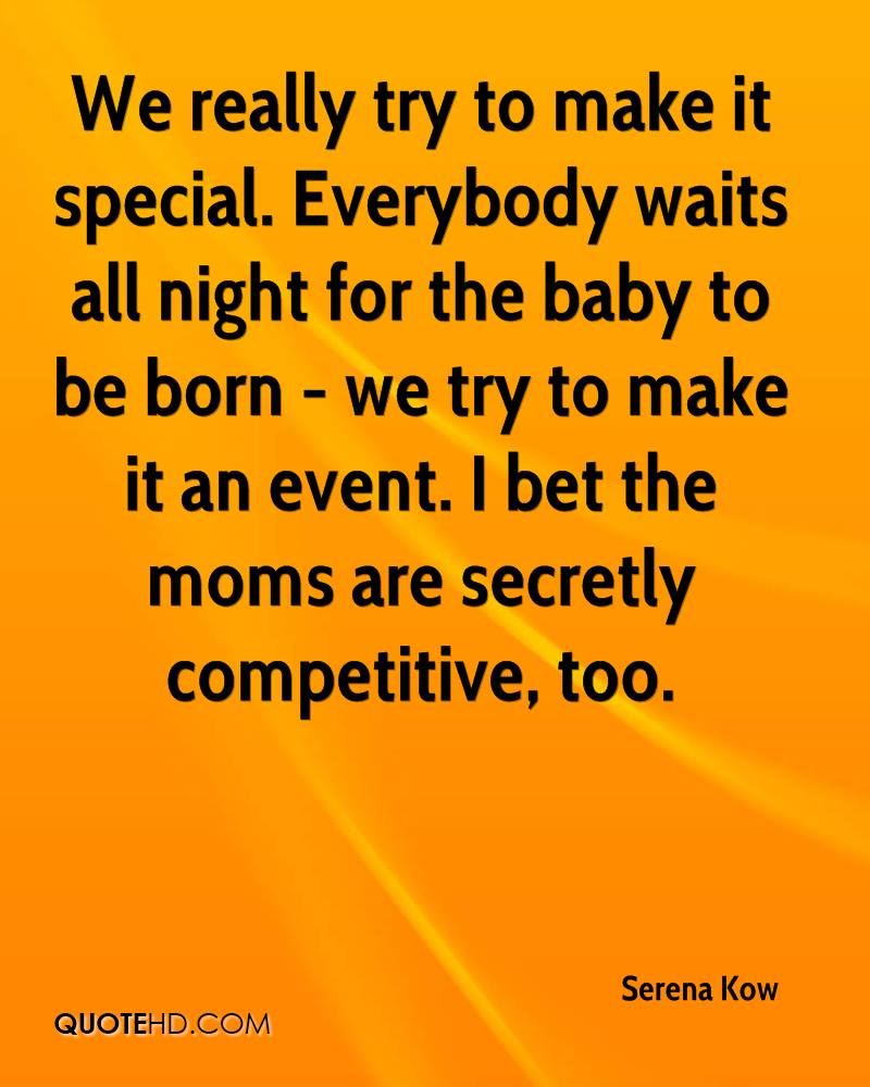 We really try to make it special. Everybody waits all night for the baby to be born - we try to make it an event. I bet the moms are secretly competitive, too.
