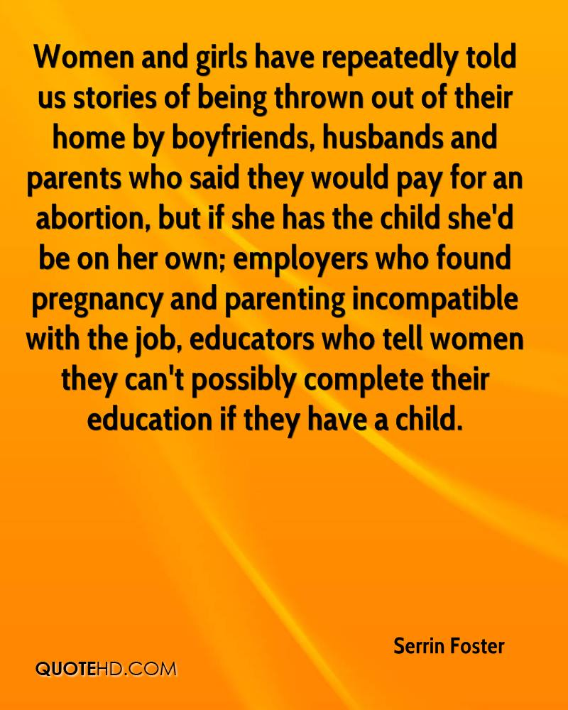 Women and girls have repeatedly told us stories of being thrown out of their home by boyfriends, husbands and parents who said they would pay for an abortion, but if she has the child she'd be on her own; employers who found pregnancy and parenting incompatible with the job, educators who tell women they can't possibly complete their education if they have a child.