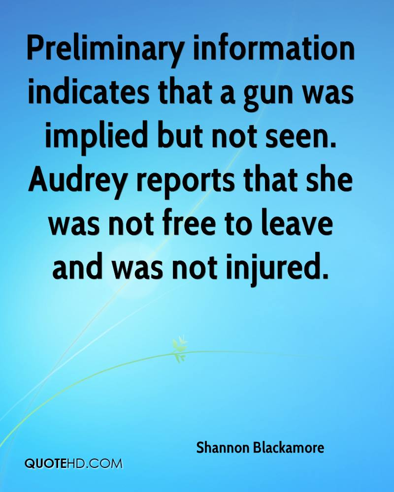 Preliminary information indicates that a gun was implied but not seen. Audrey reports that she was not free to leave and was not injured.