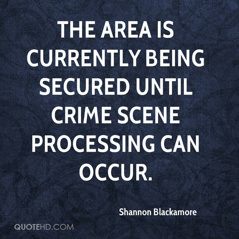 The area is currently being secured until crime scene processing can occur.