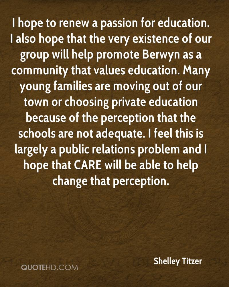 I hope to renew a passion for education. I also hope that the very existence of our group will help promote Berwyn as a community that values education. Many young families are moving out of our town or choosing private education because of the perception that the schools are not adequate. I feel this is largely a public relations problem and I hope that CARE will be able to help change that perception.