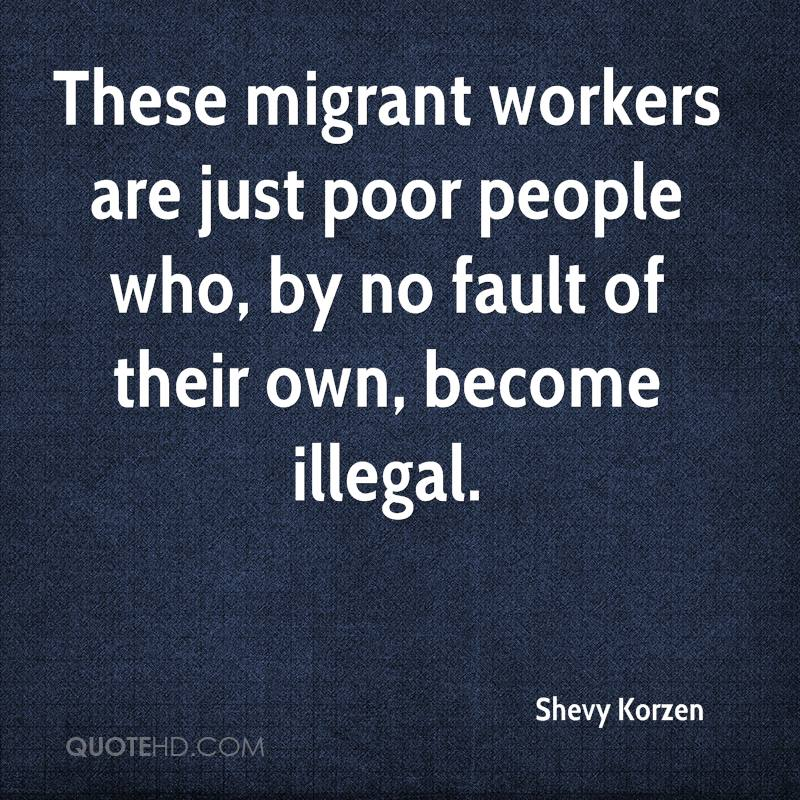 These migrant workers are just poor people who, by no fault of their own, become illegal.