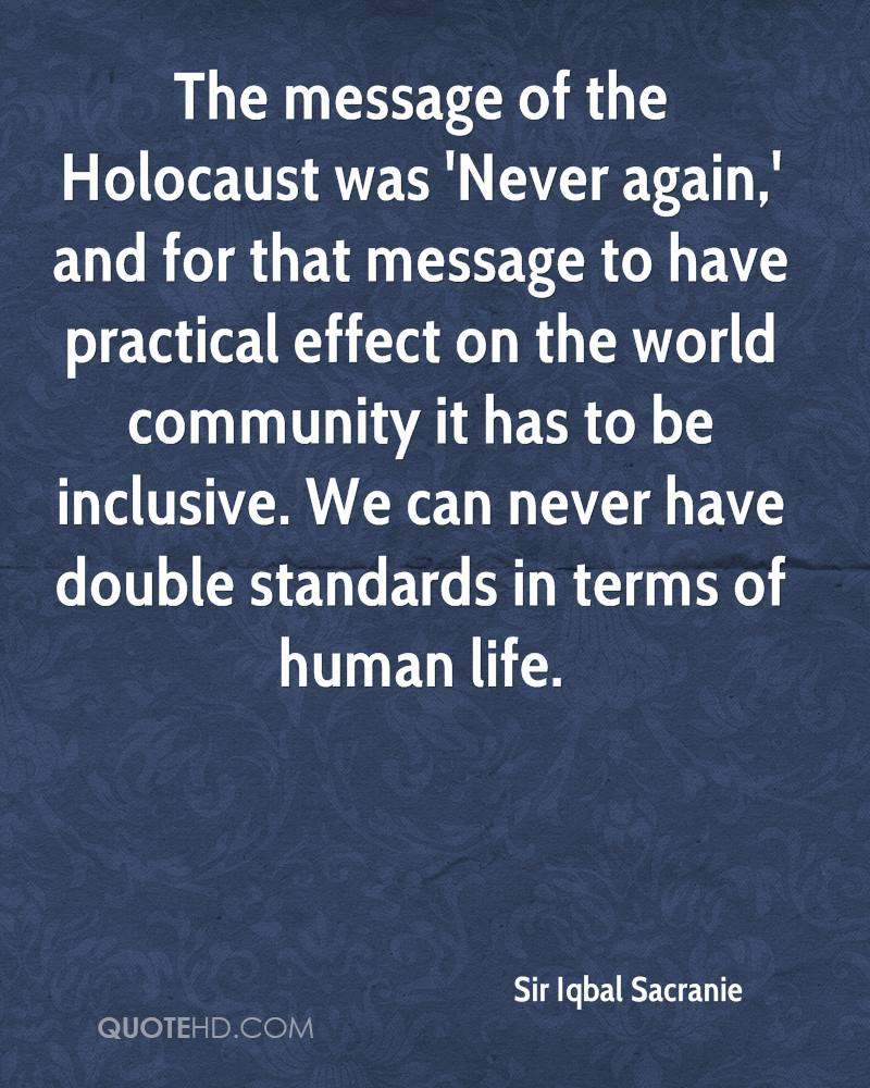 The message of the Holocaust was 'Never again,' and for that message to have practical effect on the world community it has to be inclusive. We can never have double standards in terms of human life.