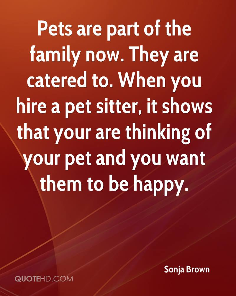 Pets are part of the family now. They are catered to. When you hire a pet sitter, it shows that your are thinking of your pet and you want them to be happy.
