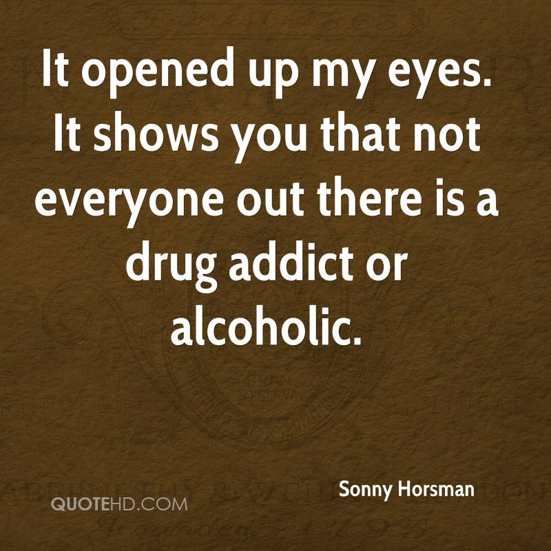 It opened up my eyes. It shows you that not everyone out there is a drug addict or alcoholic.