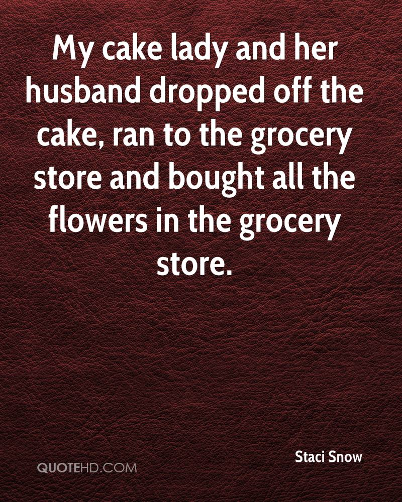 My cake lady and her husband dropped off the cake, ran to the grocery store and bought all the flowers in the grocery store.