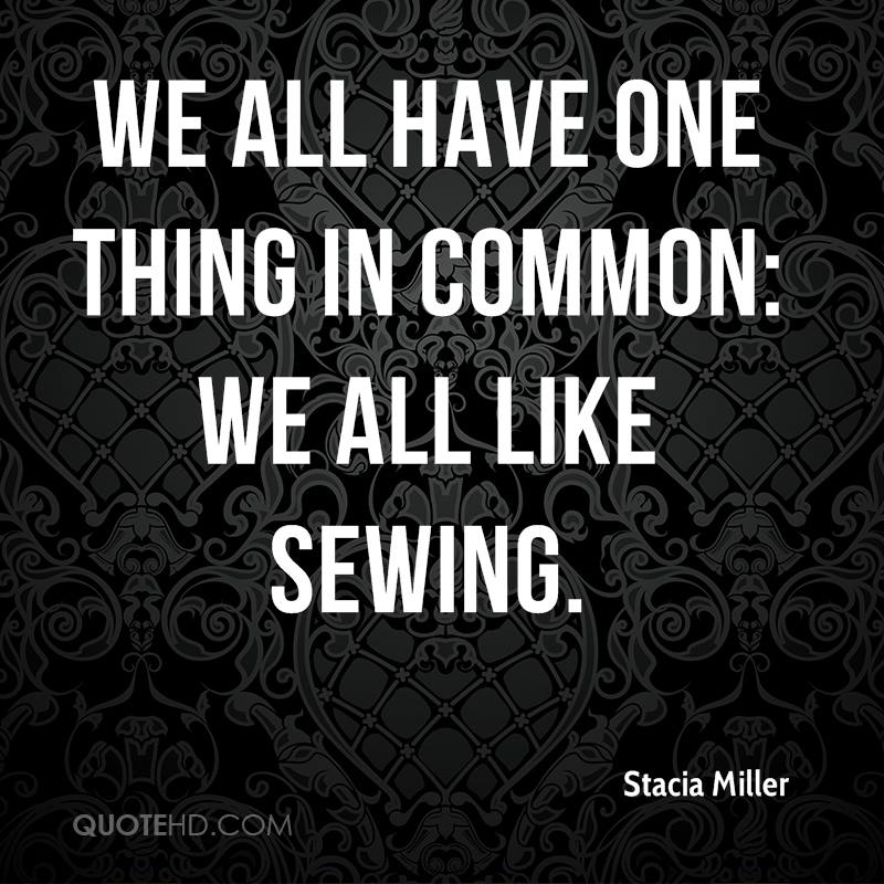 We all have one thing in common: We all like sewing.