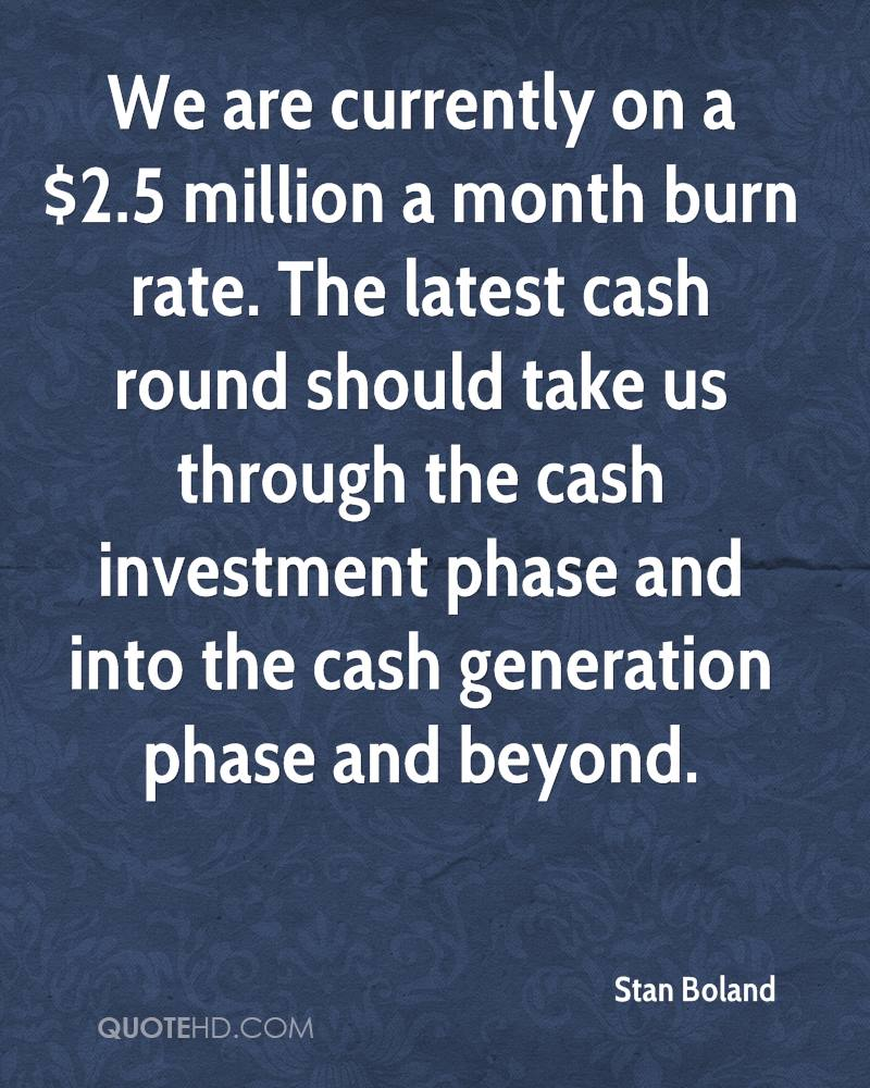 We are currently on a $2.5 million a month burn rate. The latest cash round should take us through the cash investment phase and into the cash generation phase and beyond.