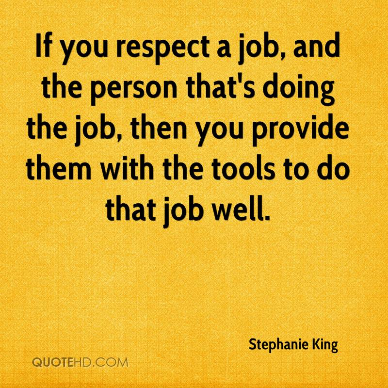 If you respect a job, and the person that's doing the job, then you provide them with the tools to do that job well.