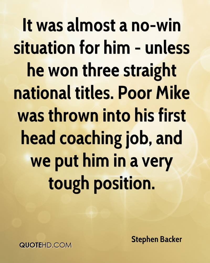 It was almost a no-win situation for him - unless he won three straight national titles. Poor Mike was thrown into his first head coaching job, and we put him in a very tough position.