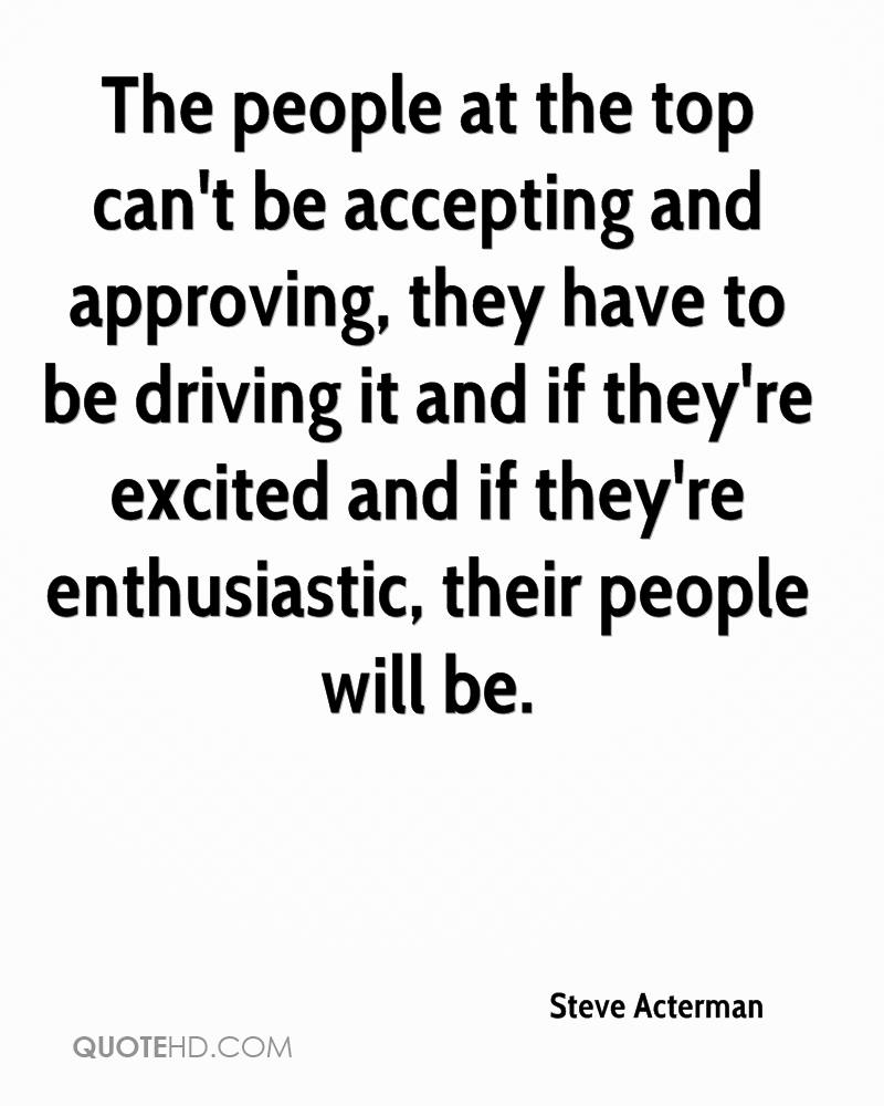 The people at the top can't be accepting and approving, they have to be driving it and if they're excited and if they're enthusiastic, their people will be.
