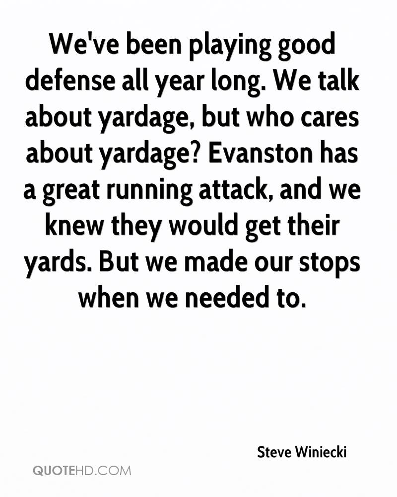We've been playing good defense all year long. We talk about yardage, but who cares about yardage? Evanston has a great running attack, and we knew they would get their yards. But we made our stops when we needed to.