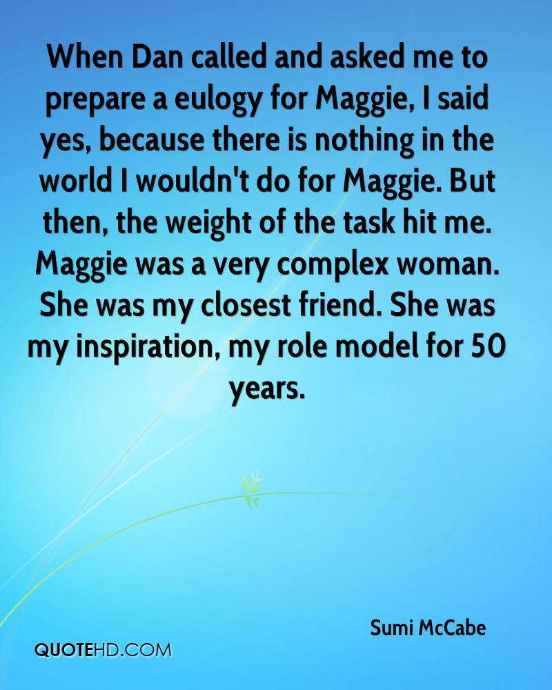 When Dan called and asked me to prepare a eulogy for Maggie, I said yes, because there is nothing in the world I wouldn't do for Maggie. But then, the weight of the task hit me. Maggie was a very complex woman. She was my closest friend. She was my inspiration, my role model for 50 years.