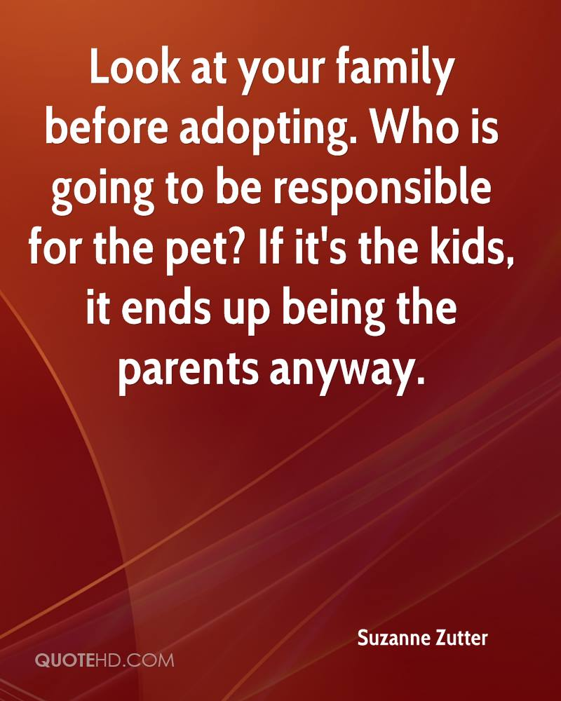 Look at your family before adopting. Who is going to be responsible for the pet? If it's the kids, it ends up being the parents anyway.