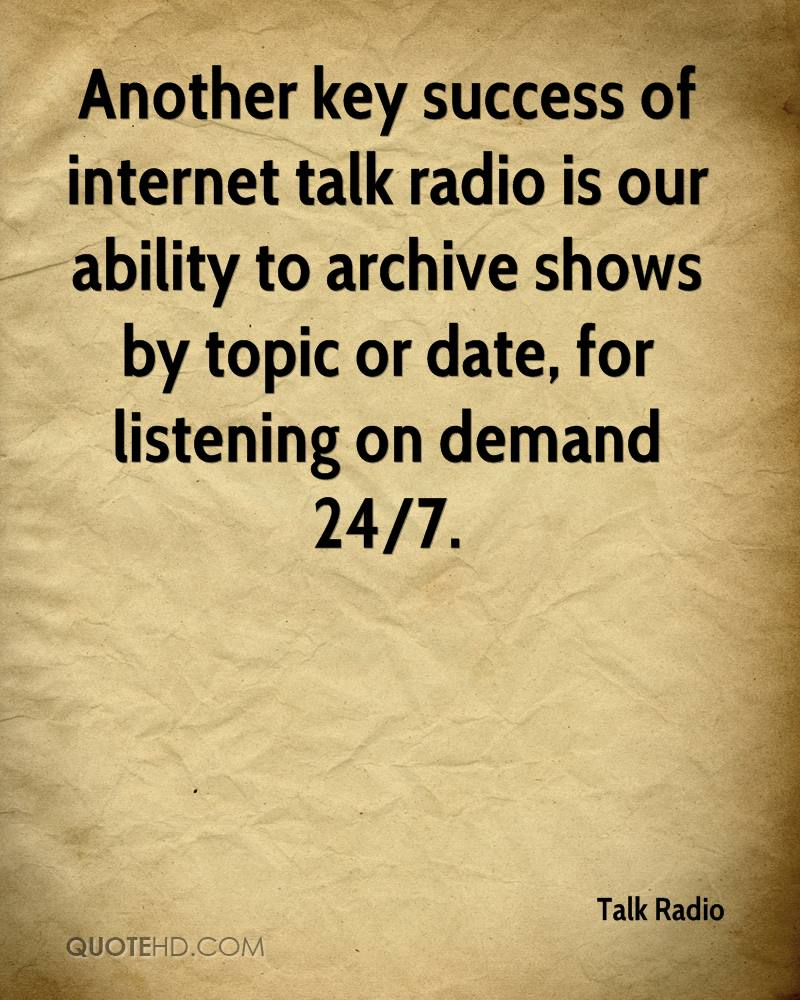 Another key success of internet talk radio is our ability to archive shows by topic or date, for listening on demand 24/7.