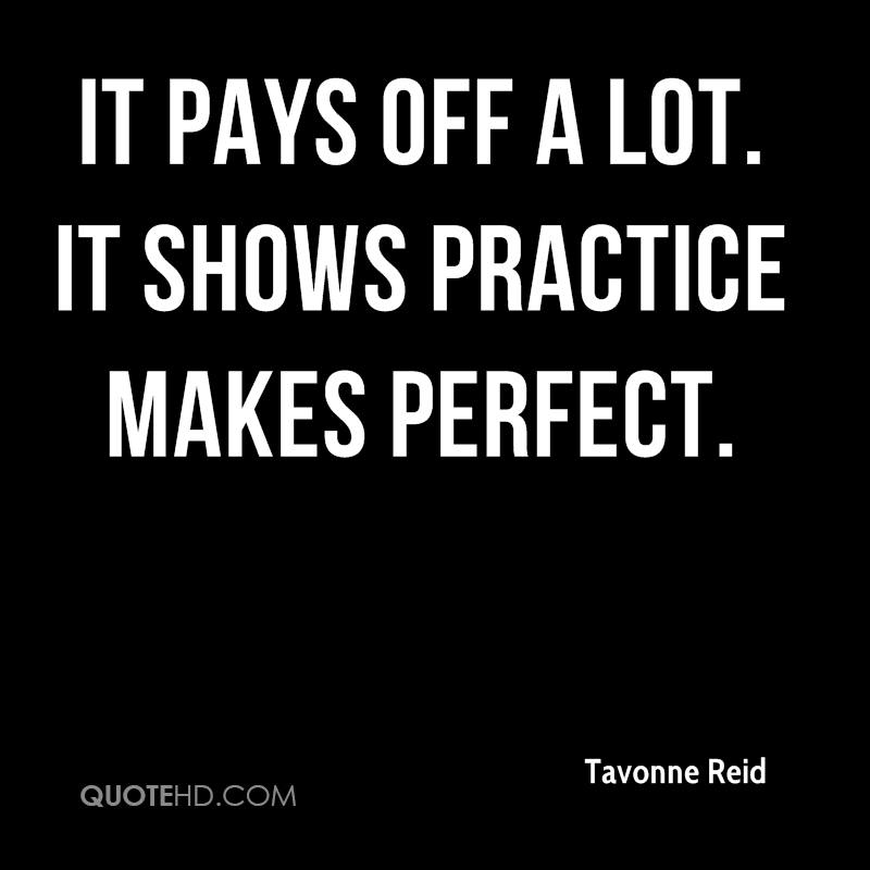 It pays off a lot. It shows practice makes perfect.