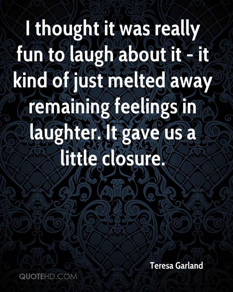 I thought it was really fun to laugh about it - it kind of just melted away remaining feelings in laughter. It gave us a little closure.