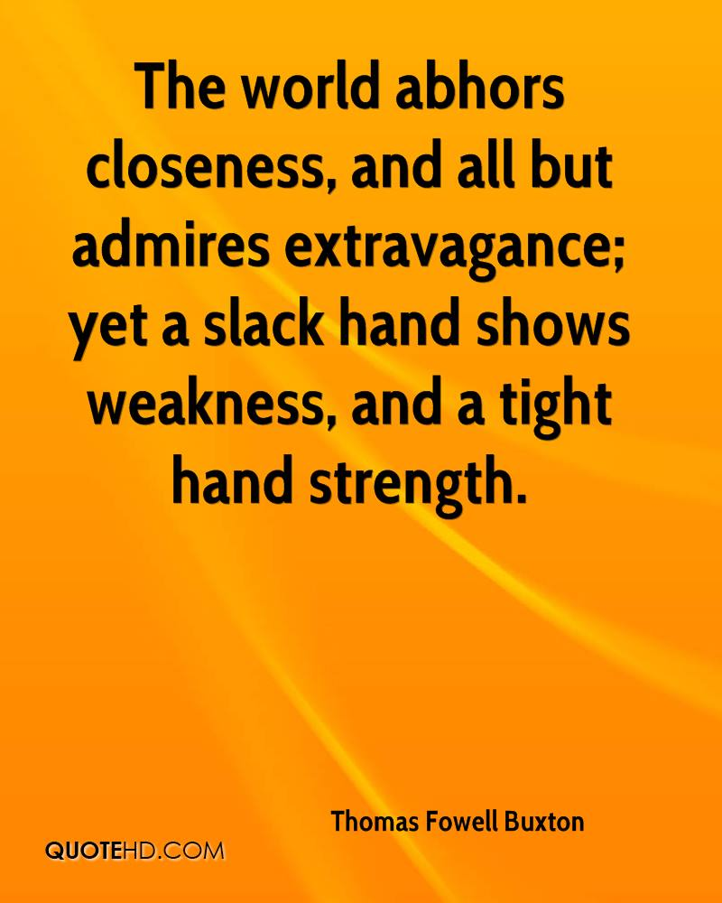 The world abhors closeness, and all but admires extravagance; yet a slack hand shows weakness, and a tight hand strength.