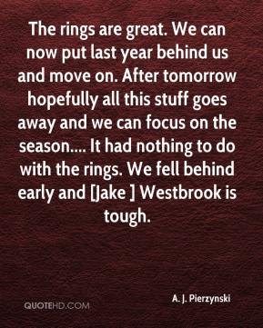 The rings are great. We can now put last year behind us and move on. After tomorrow hopefully all this stuff goes away and we can focus on the season.... It had nothing to do with the rings. We fell behind early and [Jake ] Westbrook is tough.