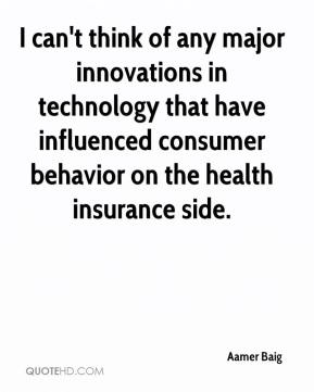 Aamer Baig - I can't think of any major innovations in technology that have influenced consumer behavior on the health insurance side.