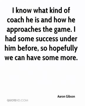 Aaron Gibson - I know what kind of coach he is and how he approaches the game. I had some success under him before, so hopefully we can have some more.