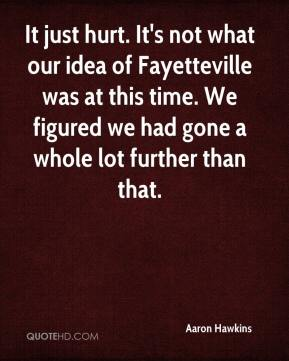 It just hurt. It's not what our idea of Fayetteville was at this time. We figured we had gone a whole lot further than that.