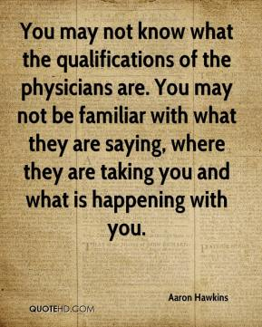 You may not know what the qualifications of the physicians are. You may not be familiar with what they are saying, where they are taking you and what is happening with you.