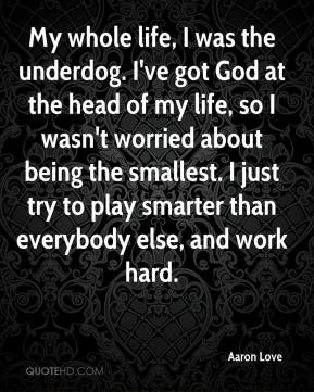 Aaron Love - My whole life, I was the underdog. I've got God at the head of my life, so I wasn't worried about being the smallest. I just try to play smarter than everybody else, and work hard.