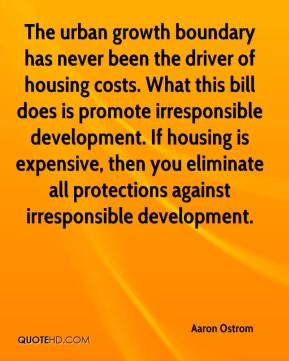 Aaron Ostrom - The urban growth boundary has never been the driver of housing costs. What this bill does is promote irresponsible development. If housing is expensive, then you eliminate all protections against irresponsible development.