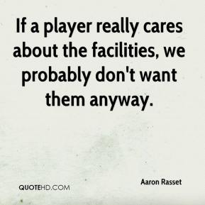 Aaron Rasset - If a player really cares about the facilities, we probably don't want them anyway.