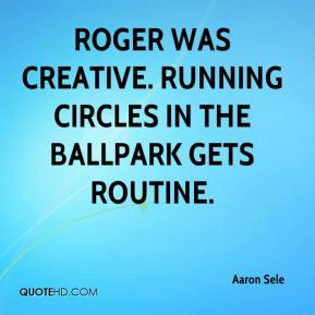 Aaron Sele - Roger was creative. Running circles in the ballpark gets routine.