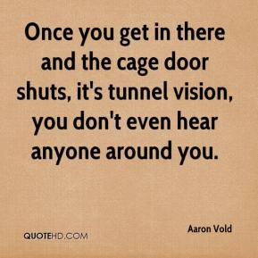 Once you get in there and the cage door shuts, it's tunnel vision, you don't even hear anyone around you.
