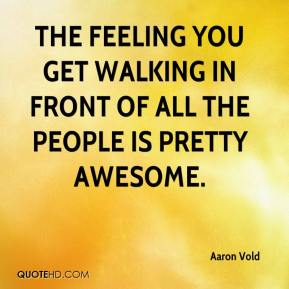 The feeling you get walking in front of all the people is pretty awesome.