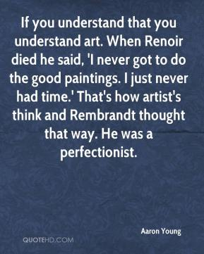 Aaron Young - If you understand that you understand art. When Renoir died he said, 'I never got to do the good paintings. I just never had time.' That's how artist's think and Rembrandt thought that way. He was a perfectionist.