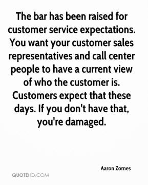 Aaron Zornes - The bar has been raised for customer service expectations. You want your customer sales representatives and call center people to have a current view of who the customer is. Customers expect that these days. If you don't have that, you're damaged.