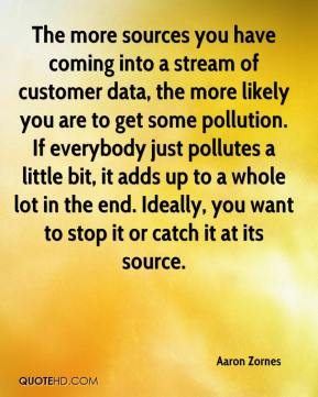 Aaron Zornes - The more sources you have coming into a stream of customer data, the more likely you are to get some pollution. If everybody just pollutes a little bit, it adds up to a whole lot in the end. Ideally, you want to stop it or catch it at its source.